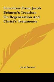 Selections from Jacob Behmen's Treatises on Regeneration and Christ's Testaments by Jacob Boehme