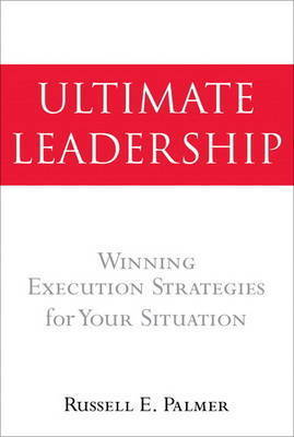 The Ultimate Leadership: Winning Execution Strategies for Your Situation by Russ Palmer
