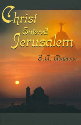 Christ Entered Jerusalem by S.A. Abakwue