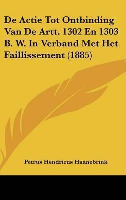 de Actie Tot Ontbinding Van de Artt. 1302 En 1303 B. W. in Verband Met Het Faillissement (1885) by Petrus Hendricus Haanebrink