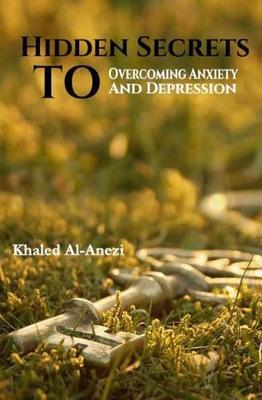 Hidden Secrets to Overcoming Anxiety and Depression by Khaled Al-Anezi