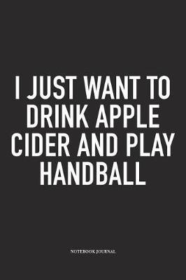 I Just Want To Drink Apple Cider And Play Handball by Getthread Handball Journals