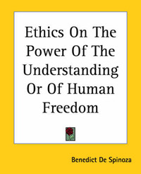 Ethics On The Power Of The Understanding Or Of Human Freedom by Benedict de Spinoza