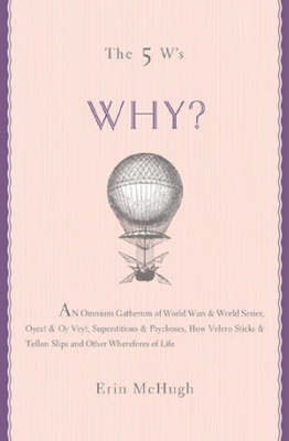 Why?: An Omnium Gatherum of World Wars and World Series, Oyez! and Oy Vey!, Superstitions and Psychoses, How Velcro Sticks and Teflon Slips and Other Wherefores of Life by Erin McHugh image