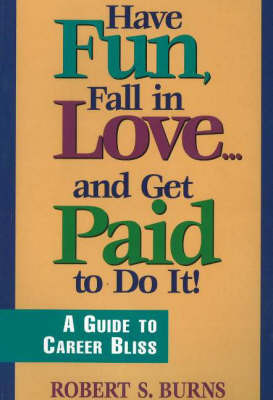 Have Fun, Fall in Love: A Guide to Career Bliss by Robert S. Burns image