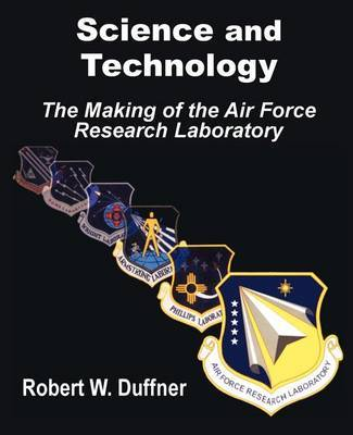 Science and Technology: The Making of the Air Force Research Laboratory by Robert W. Duffner image