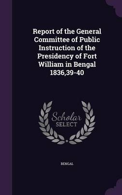 Report of the General Committee of Public Instruction of the Presidency of Fort William in Bengal 1836,39-40 by Bengal