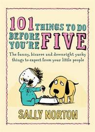 101 Things to Do Before You're Five: The Funny, Bizarre and Downright Yucky Things to Expect from Your Little People by Sally Norton image