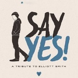 Say Yes!: A Tribute To Elliott Smith by Various Artists