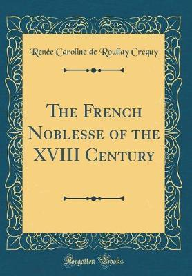 The French Noblesse of the XVIII Century (Classic Reprint) by Renee Caroline De Roullay Crequy