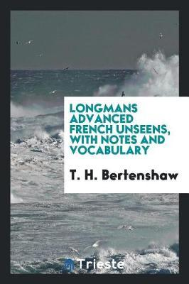 Longmans Advanced French Unseens, with Notes and Vocabulary by T. H. Bertenshaw