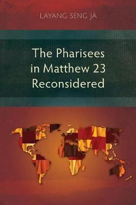 The Pharisees in Matthew 23 Reconsidered by Layang Seng Ja