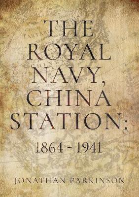 The Royal Navy, China Station: 1864 - 1941 by Jonathan Parkinson