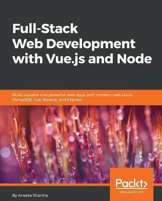 Full-Stack Web Development with Vue.js and Node by Aneeta Sharma