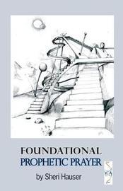 Foundational Prophetic Prayer by Sheri S Hauser