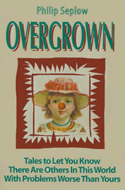 Overgrown: Tales to Let You Know There Are Others in This World with Problems Worse Than Yours by Philip Seplow image