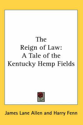 The Reign of Law: A Tale of the Kentucky Hemp Fields by James Lane Allen