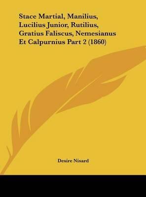 Stace Martial, Manilius, Lucilius Junior, Rutilius, Gratius Faliscus, Nemesianus Et Calpurnius Part 2 (1860) by Desire Nisard