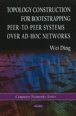 Topology Construction for Bootstrapping Peer-to-Peer Systems Over Ad-Hoc Networks by Wei Ding