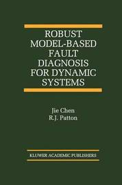 Robust Model-Based Fault Diagnosis for Dynamic Systems by Jie Chen