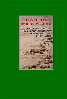 Confucian & Taoist Wisdom : Philosophical Insights from Confucius, Mencius, Laozi, Zhuangzi, and Other Masters by Edward L Shaughnessy
