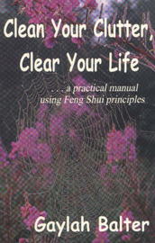 Clean Your Clutter, Clear Your Life: A Practical Manual Using Feng Shui Principles by Gaylah Balter