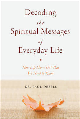 Decoding the Spiritual Messages of Everyday Life: How Life Shows Us What We Need to Know by Dr Paul Debell image
