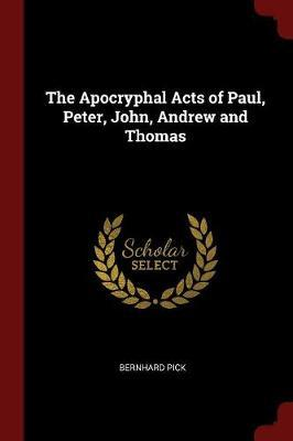 The Apocryphal Acts of Paul, Peter, John, Andrew and Thomas by Bernhard Pick