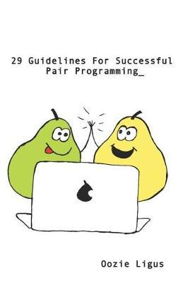 29 Guidelines for Successful Pair Programming by Oozie Ligus