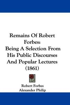 Remains Of Robert Forbes: Being A Selection From His Public Discourses And Popular Lectures (1861) by Robert Forbes image