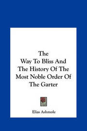 The Way to Bliss and the History of the Most Noble Order of the Garter by Elias Ashmole