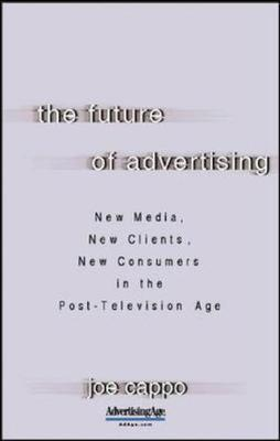 The Future of Advertising: New Media, New Clients, New Consumers in the Post-Television Age by Joe Cappo