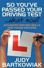 So You Have Passed Your Driving Test - What Now? Advanced Driving Skills for Young Drivers by Judy Bartkowiak