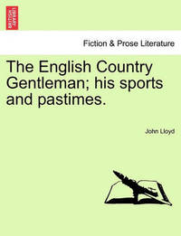 The English Country Gentleman; His Sports and Pastimes. by John Lloyd