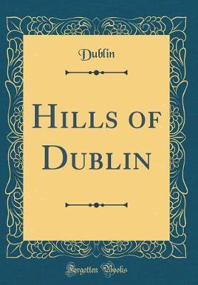 Hills of Dublin (Classic Reprint) by Dublin Dublin
