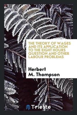 The Theory of Wages and Its Application to the Eight Hours Question and Other Labour Problems by Herbert m Thompson image