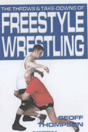 The Throws and Takedowns of Free-style Wrestling by Geoff Thompson
