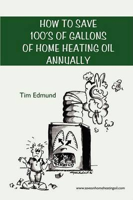 How to Save Hundreds of Gallons of Home Heating Oil Annually by Tim Edmund