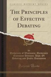 The Principles of Effective Debating (Classic Reprint) by University of Wisconsin Uni Discussion