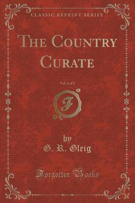 The Country Curate, Vol. 1 of 2 (Classic Reprint) by G.R. Gleig