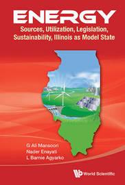 Energy: Sources, Utilization, Legislation, Sustainability, Illinois As Model State by G.Ali Mansoori