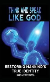 Think and Speak Like God Restoring Mankind's True Identity by Geovanni Israel Guerra