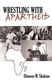 Wrestling with Apartheid by Ebenezer M. Sikakane