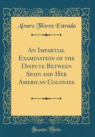 An Impartial Examination of the Dispute Between Spain and Her American Colonies (Classic Reprint) by Alvaro Florez Estrada image
