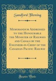 Memorandum Addressed to the Honourable the Minister of Railways and Canals by the Engineer-In-Chief of the Canadian Pacific Railway (Classic Reprint) by Sandford Fleming image