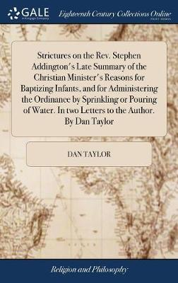 Strictures on the Rev. Stephen Addington's Late Summary of the Christian Minister's Reasons for Baptizing Infants, and for Administering the Ordinance by Sprinkling or Pouring of Water. in Two Letters to the Author. by Dan Taylor by DAN TAYLOR image
