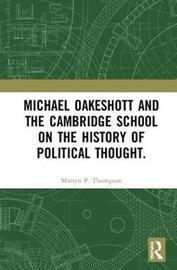 Michael Oakeshott and the Cambridge School on the History of Political Thought. by Martyn Thompson