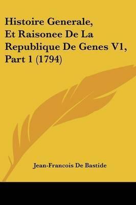 Histoire Generale, Et Raisonee De La Republique De Genes V1, Part 1 (1794) by Jean-Francois De Bastide
