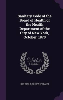 Sanitary Code of the Board of Health of the Health Department of the City of New York, October, 1870