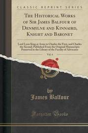 The Historical Works of Sir James Balfour of Denmylne and Kinnaird, Knight and Baronet, Vol. 4 by James Balfour